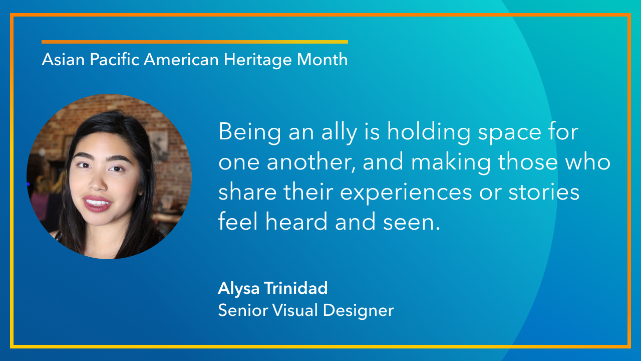 Being an ally is holding space for one another, and making those who share their experiences or stories feel heard and seen. -Alysa Trinidad, Senior Visual Designer