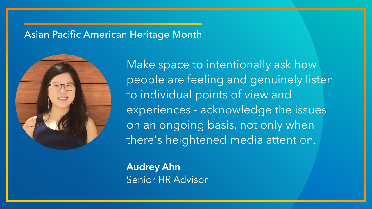 Make space to intentionally ask how people are feeling and genuinely listen to individual points of view and experiences - acknowledge the issues on an ongoing basis, not only when there's heightened media attention. -Audrey Ahn, Senior HR Advisor