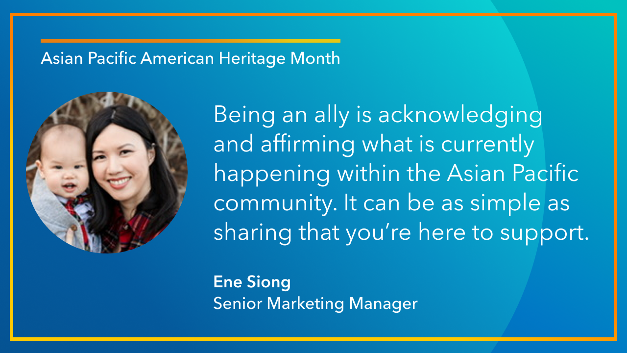 Being an ally is acknowledging and affirming what is currently happening within the Asian Pacific community. It can be as simple as sharing that you're here to support. -Ene Siong Senior Marketing Manager