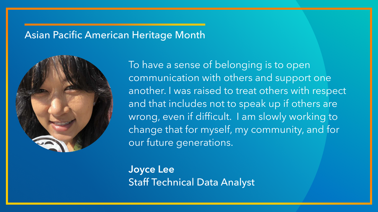 To have a sense of belonging is to open communication with others and support one another. I was raised to treat others with respect and that includes not to speak up if others are wrong, even if difficult. I am slowly working to change that for myself, my community, and for our future generations. -Joyce Lee, Staff Technical Data Analyst