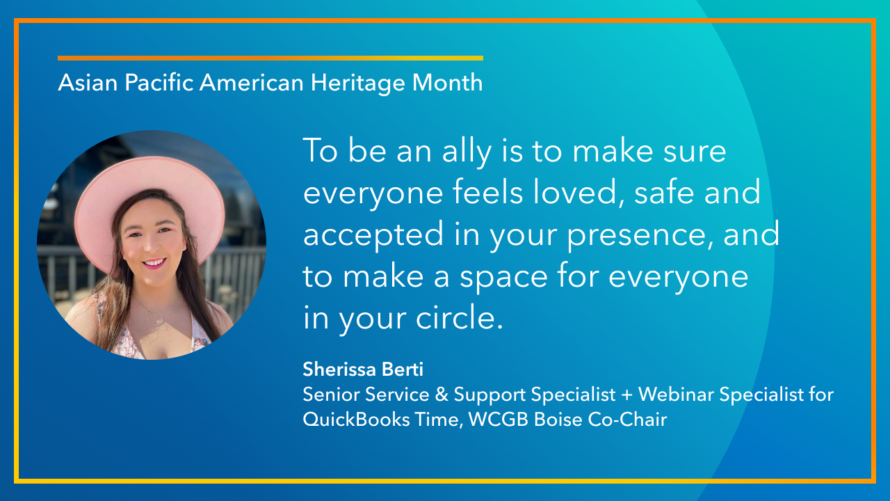 To be an ally is to make sure everyone feels loved, safe and accepted in your presence, and to make a space for everyone in your circle. -Sherissa Berti, Senior Service & Support Specialist + Webinar Specialist for QuickBooks Time, WCGB Boise Co-Chair