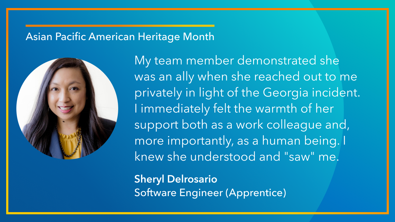 """My team member demonstrated she was an ally when she reached out to me privately in light of the Georgia incident. I immediately felt the warmth of her support both as a work colleague and, more importantly, as a human being. I knew she understood and """"saw"""" me. -Sheryl Delrosario Software Engineer (Apprentice)"""